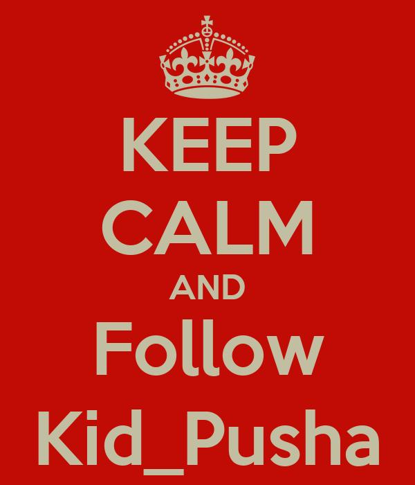 KEEP CALM AND Follow Kid_Pusha