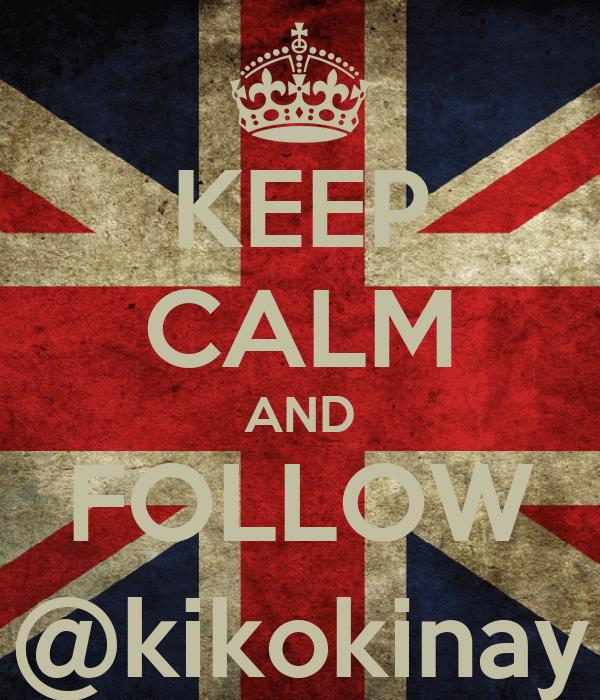 KEEP CALM AND FOLLOW @kikokinay