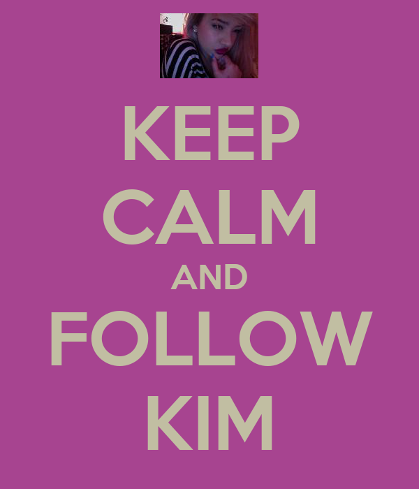KEEP CALM AND FOLLOW KIM