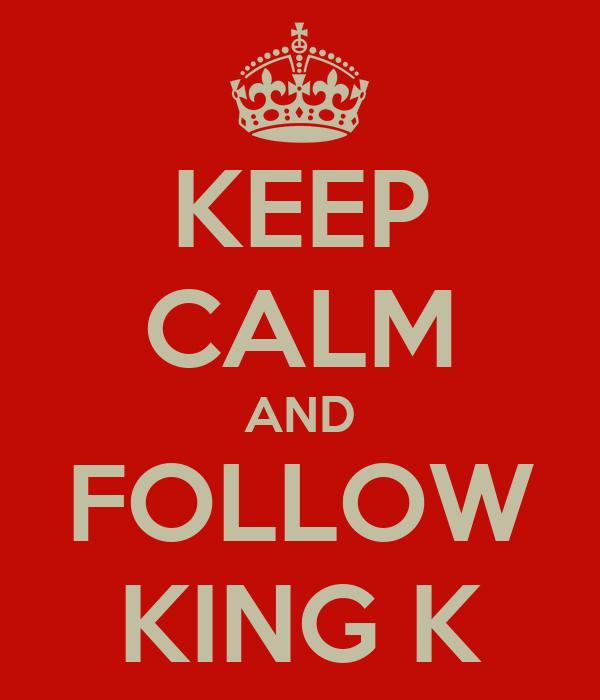 KEEP CALM AND FOLLOW KING K