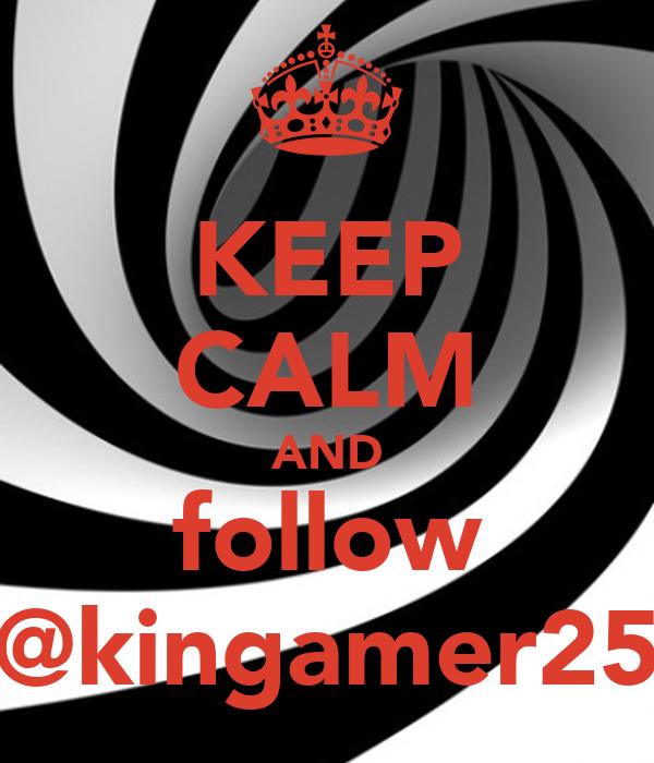 KEEP CALM AND follow @kingamer25