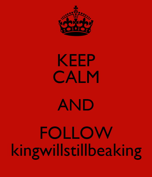 KEEP CALM AND FOLLOW kingwillstillbeaking