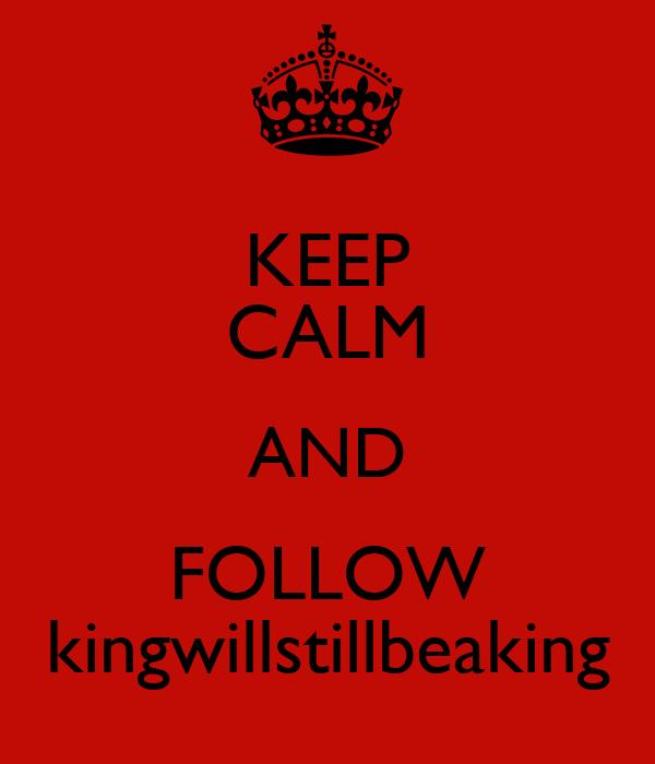 KEEP CALM AND FOLLOW kingwillstillbeaking