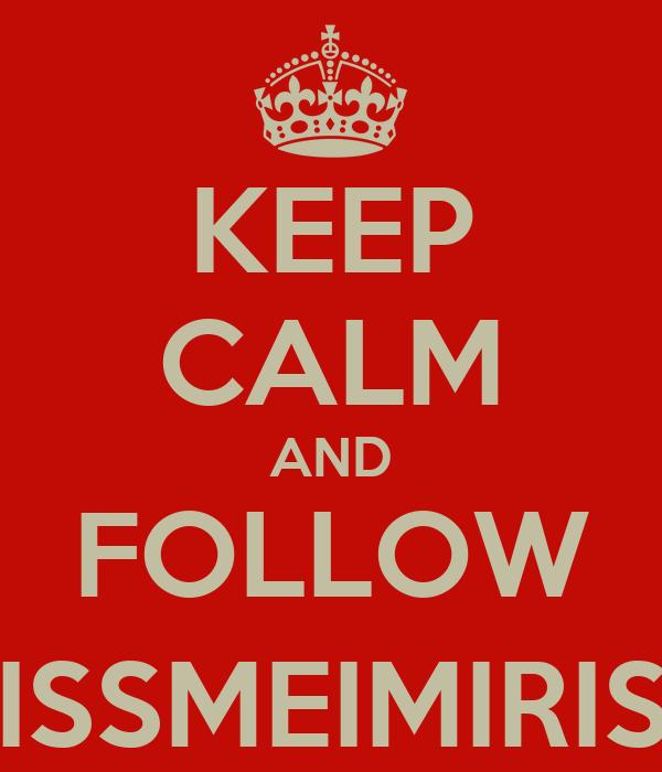KEEP CALM AND FOLLOW @KISSMEIMIRISH12