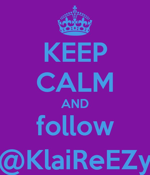 KEEP CALM AND follow @KlaiReEZy