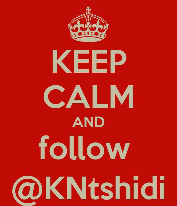KEEP CALM AND follow  @KNtshidi