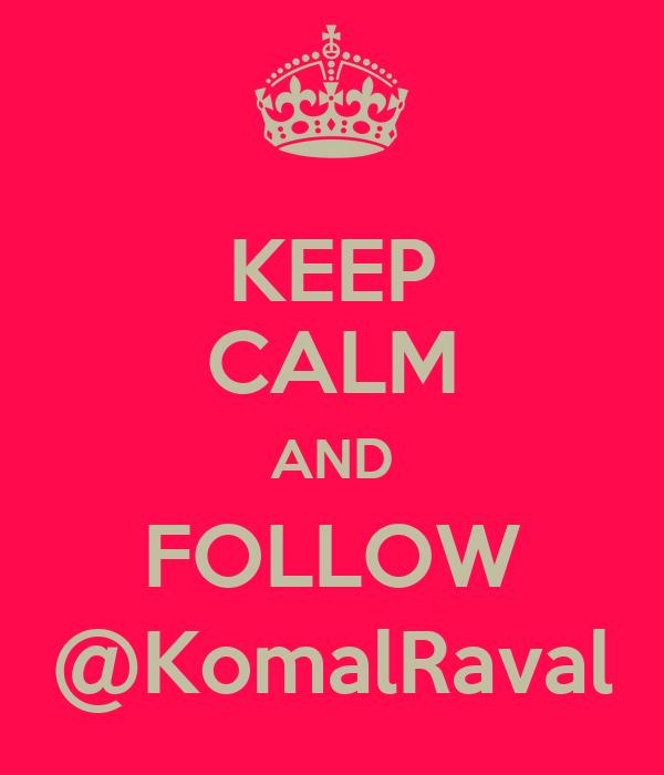 KEEP CALM AND FOLLOW @KomalRaval