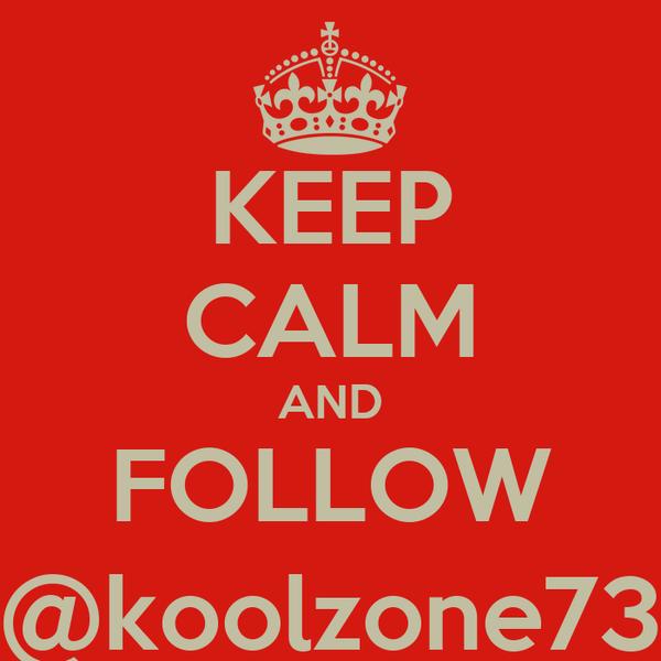 KEEP CALM AND FOLLOW @koolzone73