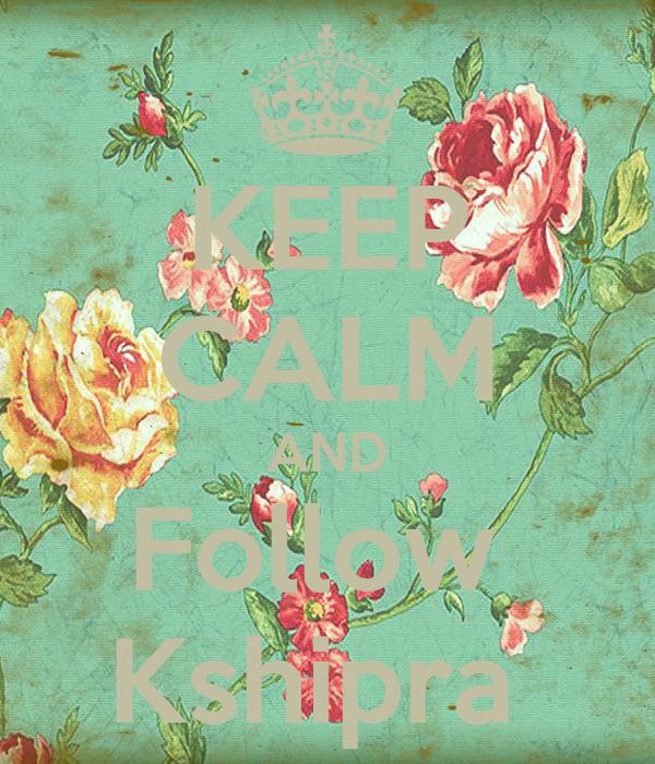 KEEP CALM AND Follow  Kshipra
