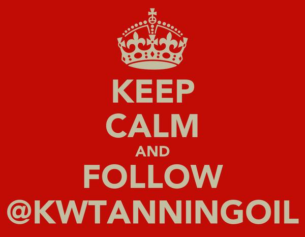 KEEP CALM AND FOLLOW @KWTANNINGOIL