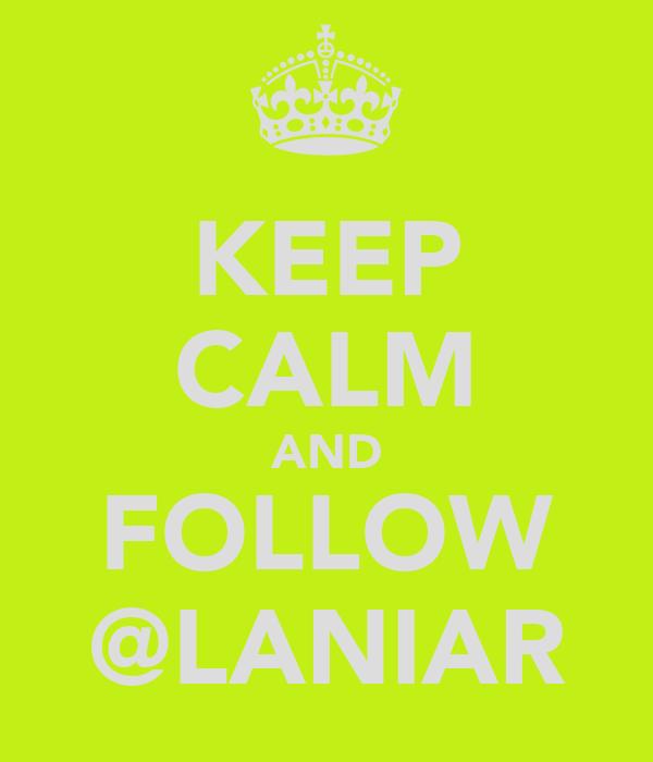 KEEP CALM AND FOLLOW @LANIAR