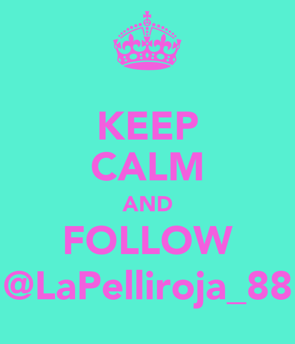 KEEP CALM AND FOLLOW @LaPelliroja_88