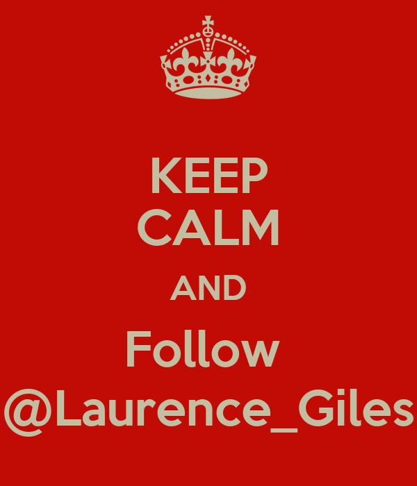 KEEP CALM AND Follow  @Laurence_Giles