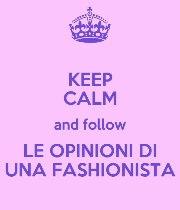 KEEP CALM and follow LE OPINIONI DI UNA FASHIONISTA