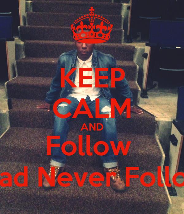 KEEP CALM AND Follow  Lead Never Follow