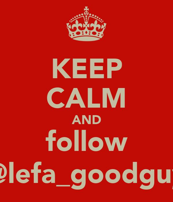 KEEP CALM AND follow @lefa_goodguy