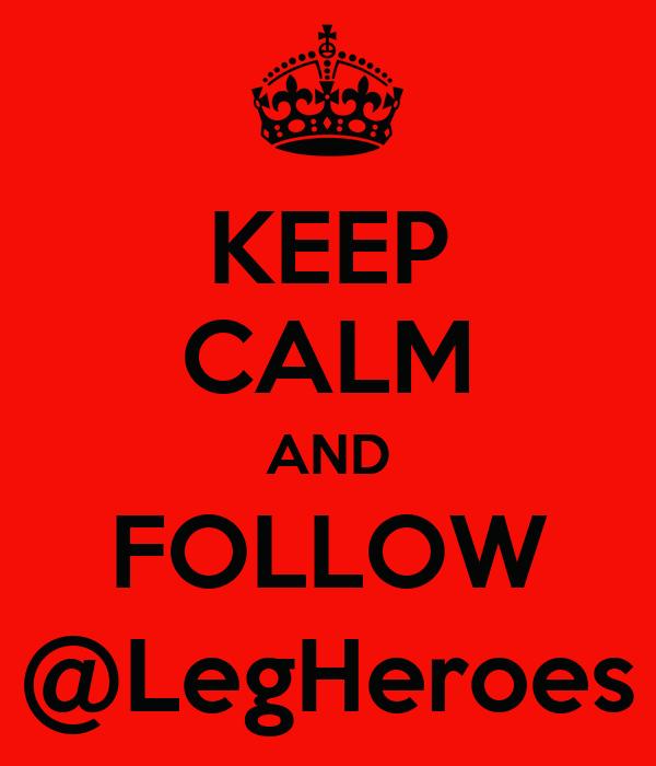 KEEP CALM AND FOLLOW @LegHeroes