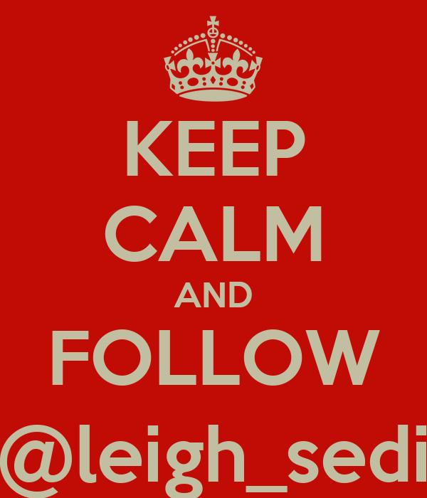 KEEP CALM AND FOLLOW @leigh_sedi