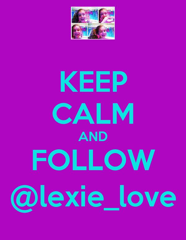 KEEP CALM AND FOLLOW @lexie_love