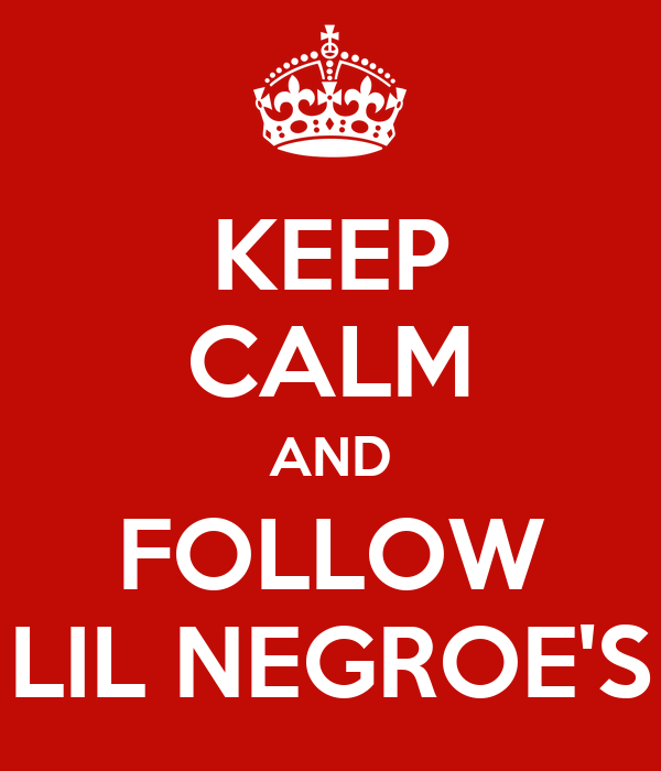 KEEP CALM AND FOLLOW LIL NEGROE'S