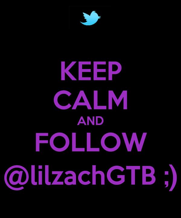 KEEP CALM AND FOLLOW @lilzachGTB ;)