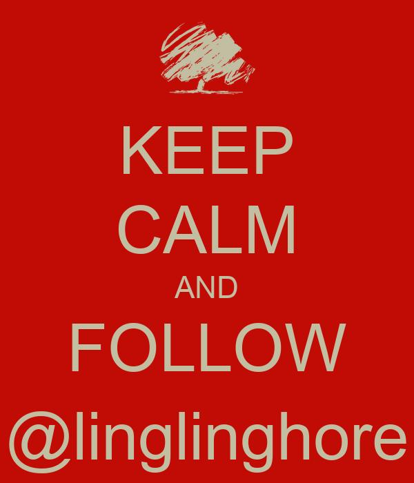 KEEP CALM AND FOLLOW @linglinghore