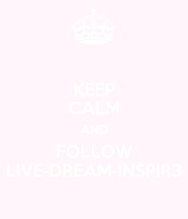 KEEP CALM AND FOLLOW LIVE-DREAM-INSPIR3
