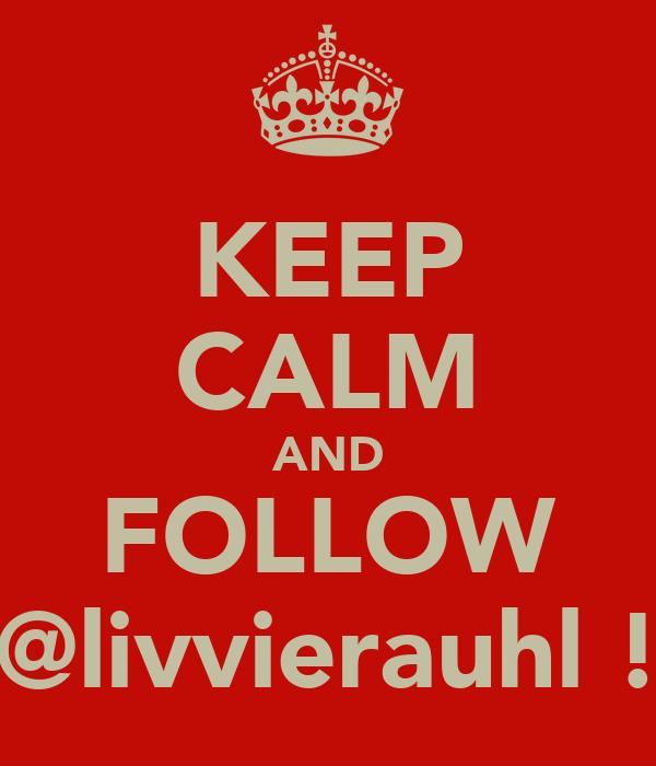 KEEP CALM AND FOLLOW @livvierauhl !