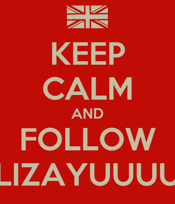 KEEP CALM AND FOLLOW LIZAYUUUU