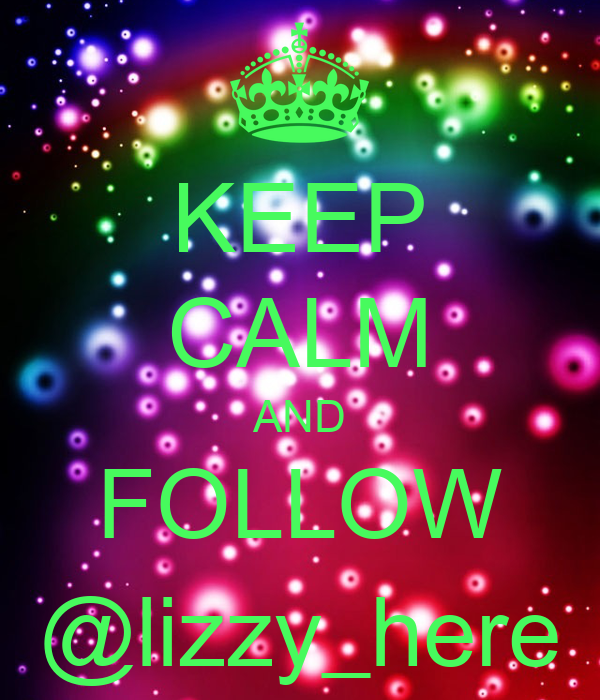 KEEP CALM AND FOLLOW @lizzy_here