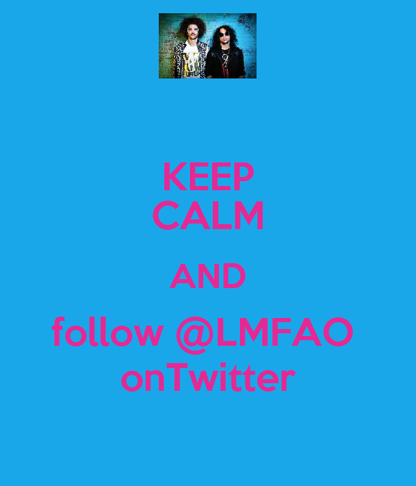 KEEP CALM AND follow @LMFAO  onTwitter