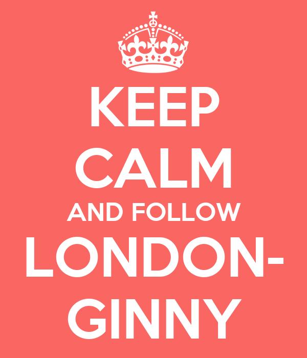 KEEP CALM AND FOLLOW LONDON- GINNY