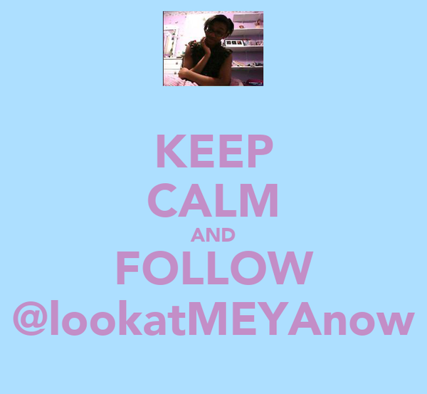 KEEP CALM AND FOLLOW @lookatMEYAnow