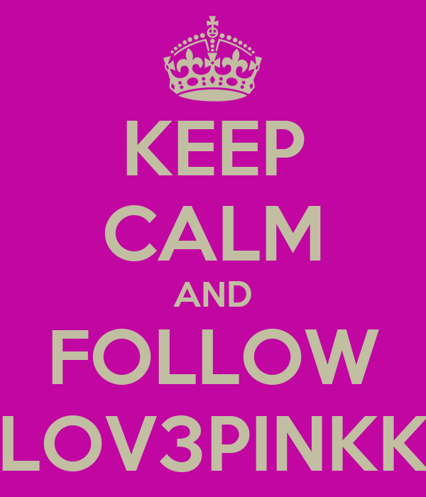 KEEP CALM AND FOLLOW LOV3PINKK