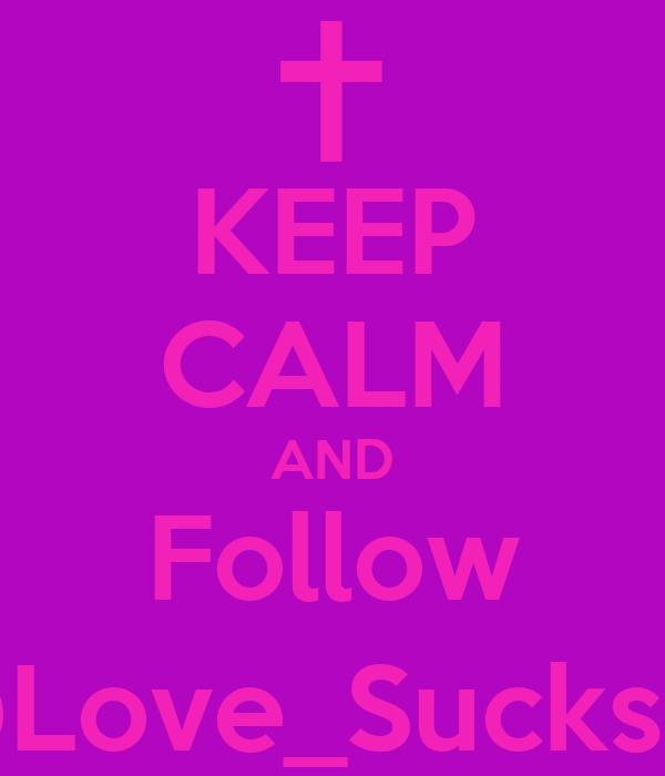 KEEP CALM AND Follow @Love_Sucks12