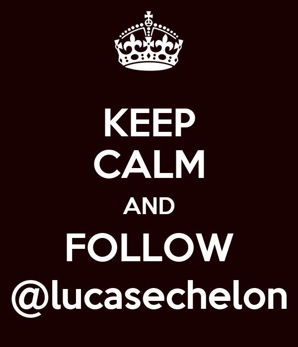 KEEP CALM AND FOLLOW @lucasechelon