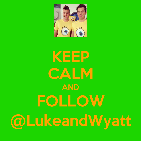 KEEP CALM AND FOLLOW @LukeandWyatt