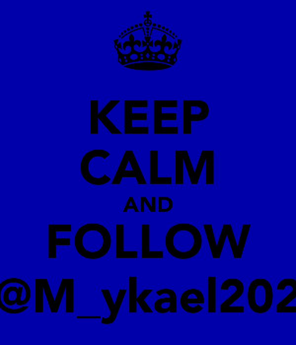 KEEP CALM AND FOLLOW @M_ykael202