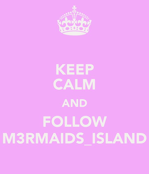 KEEP CALM AND FOLLOW M3RMAIDS_ISLAND