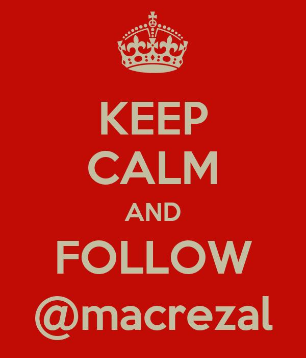 KEEP CALM AND FOLLOW @macrezal