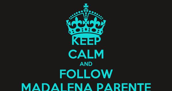 KEEP CALM AND FOLLOW MADALENA PARENTE