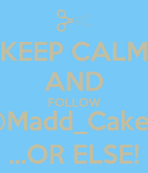 KEEP CALM AND FOLLOW @Madd_Cakes! ...OR ELSE!