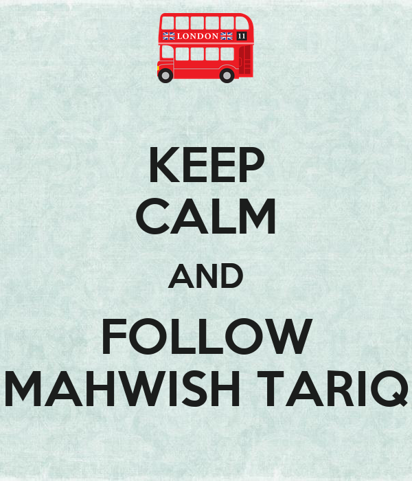 KEEP CALM AND FOLLOW MAHWISH TARIQ