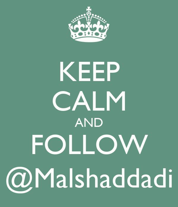 KEEP CALM AND FOLLOW @Malshaddadi