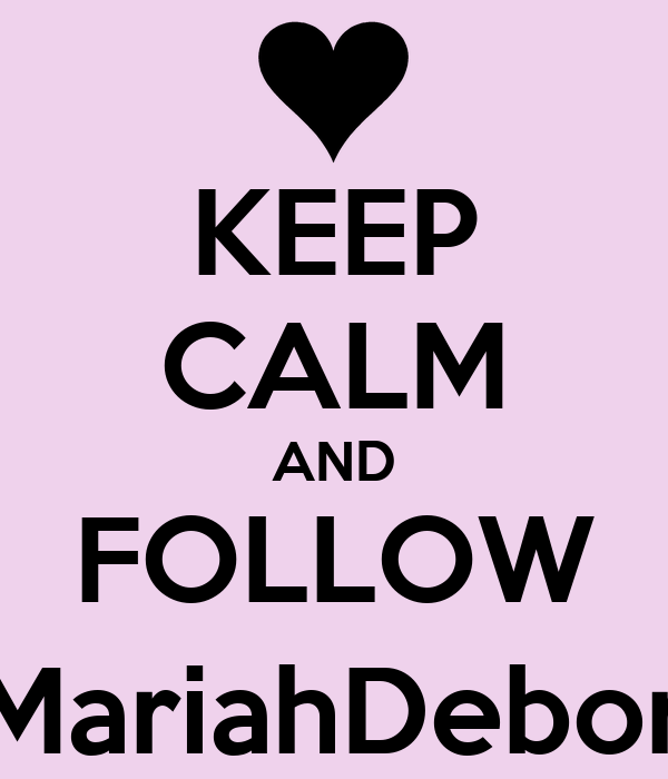 KEEP CALM AND FOLLOW @MariahDeborah