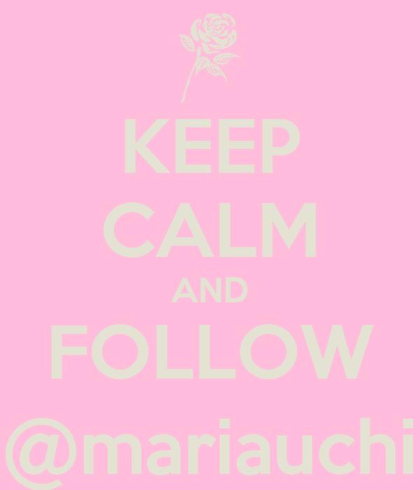 KEEP CALM AND FOLLOW @mariauchi