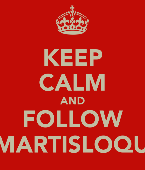 KEEP CALM AND FOLLOW @MARTISLOQUIS