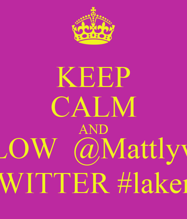 KEEP CALM AND FOLLOW  @Mattlyvalley  ON TWITTER #lakernation