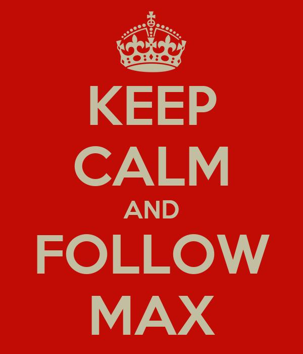 KEEP CALM AND FOLLOW MAX