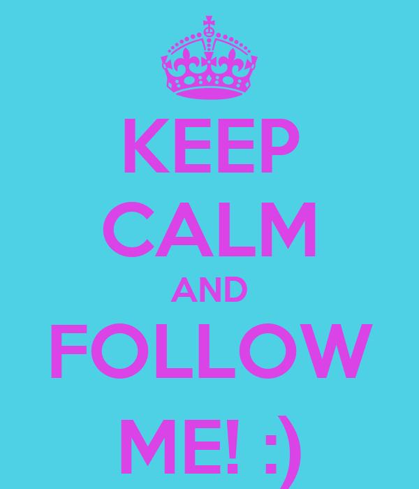 KEEP CALM AND FOLLOW ME! :)
